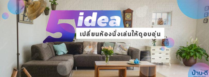 5 Idea เปลี่ยนห้องนั่งเล่นให้ดูอบอุ่น