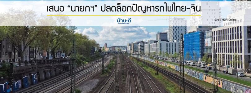 """เสนอ """"นายกฯ"""" ปลดล็อกปัญหารถไฟไทย-จีน เร่งเดินหน้าประมูลก่อสร้าง"""